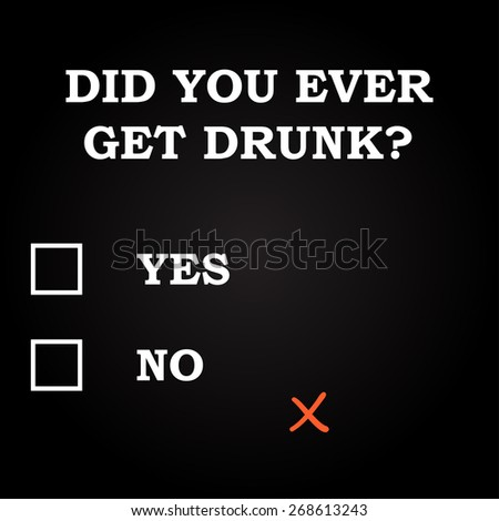 did you ever get drunk