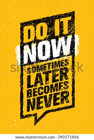 do it now sometimes later