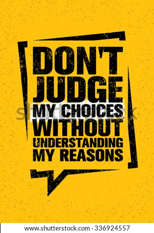 do not judge my choices without