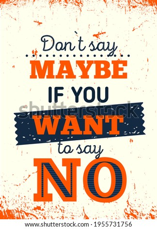 do not say maybe if you want to