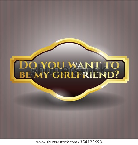 Do you want to be my girlfriend? golden badge