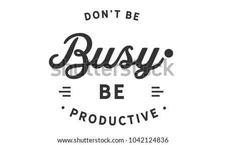 Don't be busy, be productive