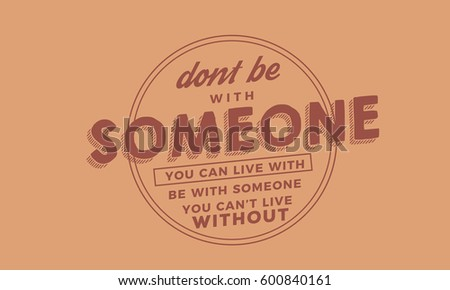 don't be with someone you can