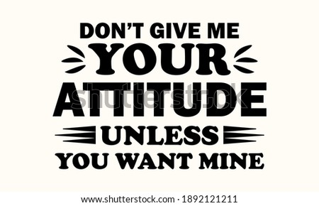don't give me your attitude