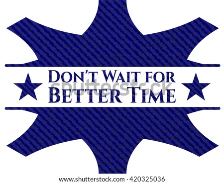 Don't Wait for Better Time badge with denim background