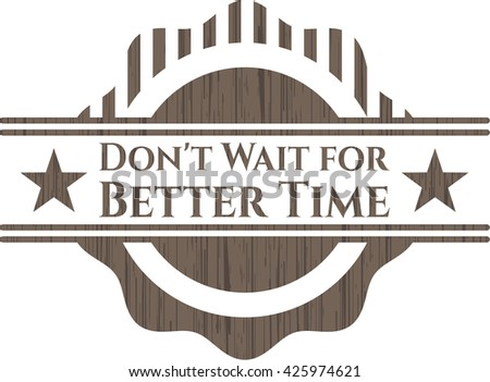 Don't Wait for Better Time badge with wooden background