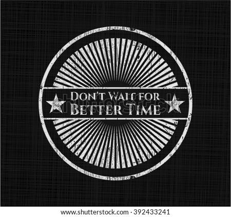 Don't Wait for Better Time chalkboard emblem