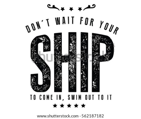 don't wait for your ship to