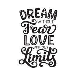 Dream without fear, love without limits. Hand drawn inspirational quote. Vector typography for posters, home decor, tees
