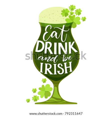 Eat, drink and be irish. Funny St. Partick's day quote. Typography on glass with green beer and shamrock isolated on white background. Vector design for t-shirts and greeting cards.