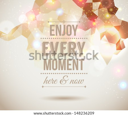enjoy every moment here and now