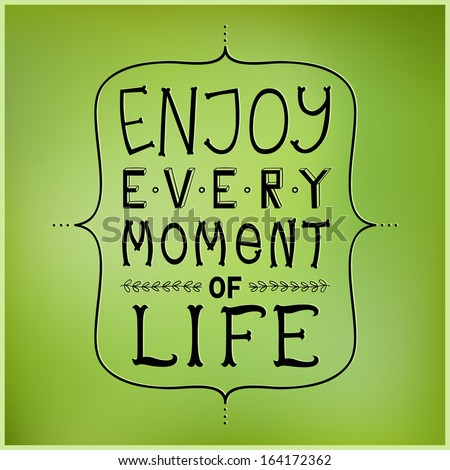 enjoy every moment of life phrase