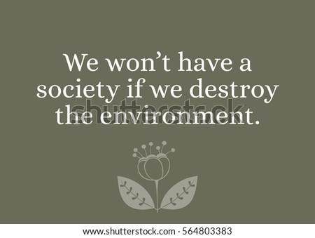 Environmental Quote - We won't have a society if we destroy the environment.