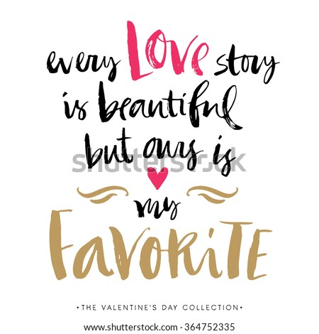 Every Love story is beautiful but ours is my favorite. Valentines day greeting card with calligraphy. Hand drawn design elements. Handwritten modern brush lettering.