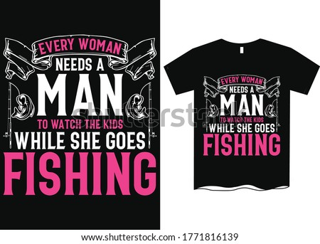 Every woman need a man to watch the kids while she goes fishing- Fishing T Shirt Design Template, Fishing vector, fishing t-shirt design for cool guy,Fishing t shirts design,Vector graphic, typography