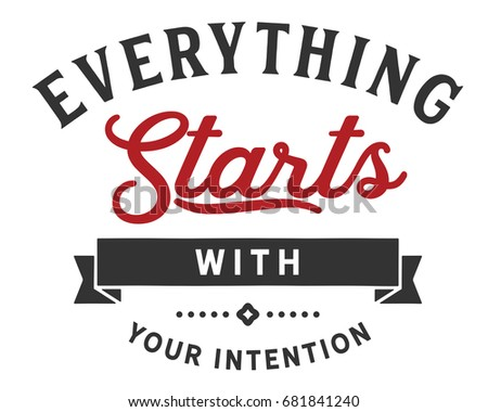 Everything starts with your intention