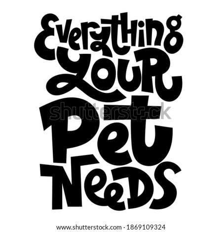 Everything your pet needs. Unique hand drawn vector lettering about animal care, for veterinary clinics, pet shelters, grooming service, pet stores. Template for print design, social media, card, banner, textile, gift.