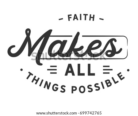 Faith makes all things possible.