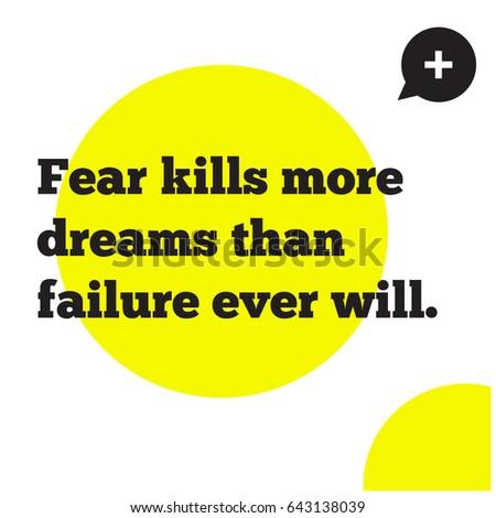 fear kills more dreams than