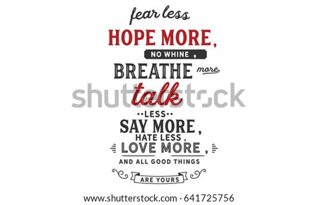 Fear less, hope more; no Whine, breathe more; Talk less, say more; Hate less, love more; And all good things are yours. Inspirational Quotes