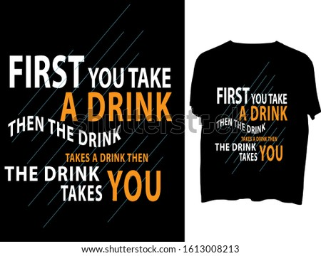 First you take a drink, then the drink takes a drink, then the drink takes you -  t shirt or mog design