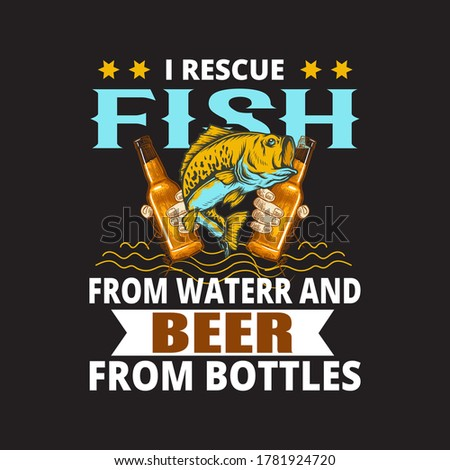 Fishing quote - I rescue fish from water and beer from bottles.fisherman,boat,fish vector,vintage fishing emblems,fishing labels, badges - fishing t shirt design