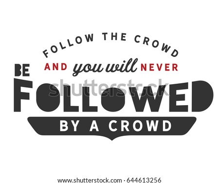 follow the crowd and you will