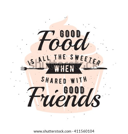 Food related typography quote with cupcake, fork, knife. Foodstuffs badge, seal, element, symbols. Good food is all the sweeter when shared with good friends. Vector vintage emblem illustration