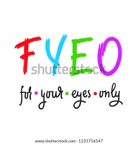 For your eyes only - simple inspire and motivational quote. English youth slang abbreviations. Print for inspirational poster, t-shirt, bag, cups, card, flyer, sticker, badge. Cute and funny vector