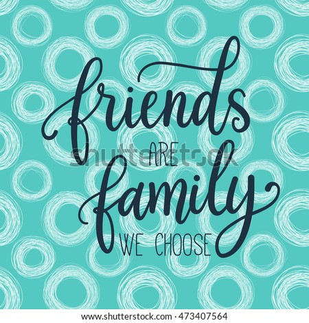 Friends are family we choose. Fashion print design, modern typographic  poster, greeting card, vector illustration with handwritten inspirational quote about friendship.