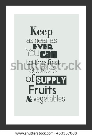 Fruit Quote. Inspirational quote. Keep as near as ever you can to the first sources of supply. Fruits and vegetables.