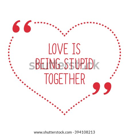 funny love quote love is being