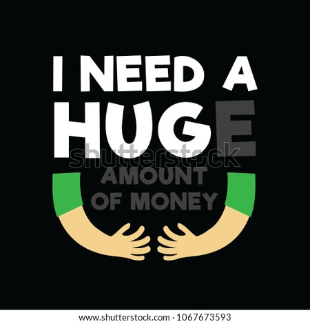 Funny Quote and Saying. I need a huge amount of money