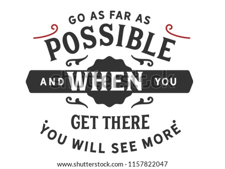 Go as far as possible and when you get there you will see more