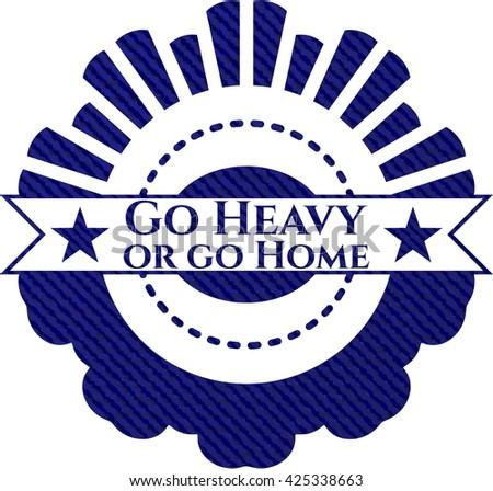 Go Heavy or go Home denim background
