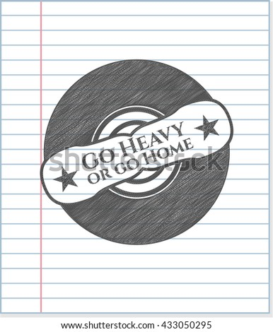 Go Heavy or go Home emblem drawn in pencil