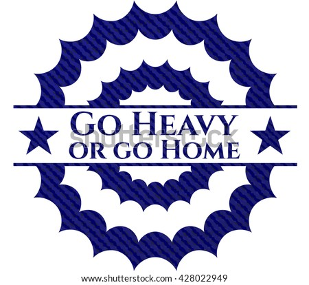 Go Heavy or go Home emblem with jean background
