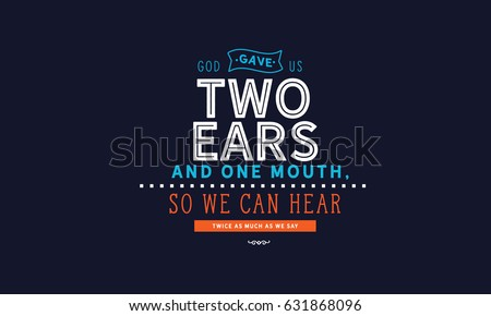 god gave us two ears and one...