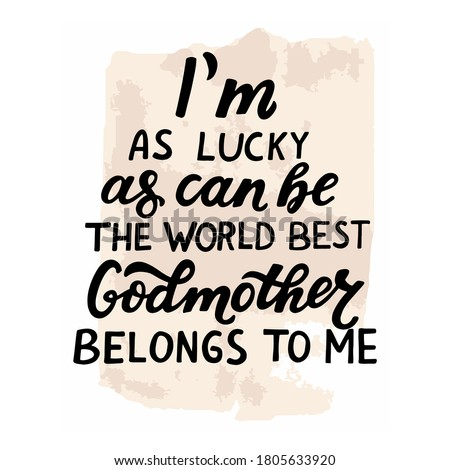 Godparents, godmother, godfather quote. I'm as lucky as can be, the world best Godmother belongs to me. Hand lettering. Greeting car, poster for christian favors, catholic shirt.