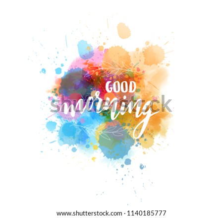 Good morning hand lettering phrase on watercolor imitation color splash. With floral leaves decoration. Modern calligraphy inspirational quote.