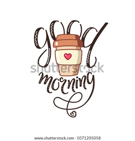 Good morning lettering, hand drawn coffee cup, vector text, message, sticker. Art creative illustration, design for print card, cafe munu, interior decorative image, vintage words isolated on white.