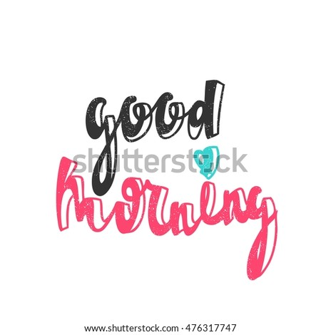 Good morning. Modern and stylish hand drawn lettering. Quote. Hand-painted inscription. Motivational calligraphy poster. Stylish font typography for banner. Greeting card with colored text. #476317747