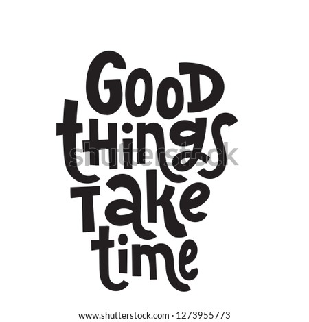 Good thing take time - unique hand drawn motivational quote to keep inspired for success. Slogan stylized typography. Phrase for business goals, self development, personal growth, social media.