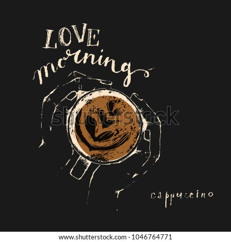 Hand drawn hands holding a cup of cappuccino, top view and chalk lettering. Coffee is always a good idea. Food and drink background design.