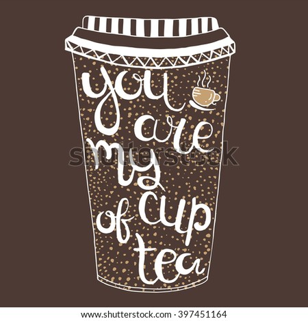 Hand  drawn quote - You are my cup of tea. Can use for design cafe menu, handbags, T-shirts. Isolated on white.