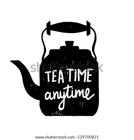"Hand-drawn silhouette of a tea kettle with a phrase ""Tea time anytime"". Vector illustration."