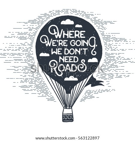 Hand drawn textured vintage label with hot air balloon vector illustration and inspirational lettering. Where we're going, we don't need roads.