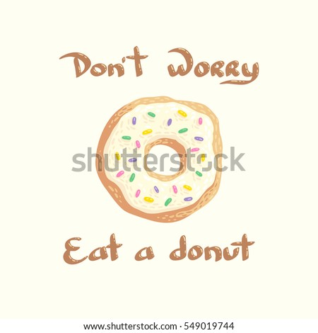 Hand drawn vector illustration with a donut and the inscription Do not worry, eat a donut