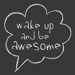 hand written inspirational phrase 'wake up and be awesome' in speaking bubble, chalk board drawing, white on black