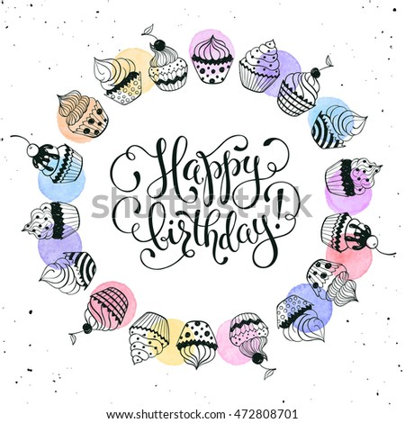 Happy birthday greeting card with watercolor spots on white background.  Hand drawn calligraphy with circle frame from cupcakes. Birthday vector illustration in romantic style. #472808701